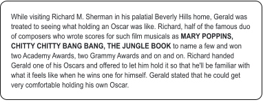 While visiting Richard M. Sherman in his palatial Beverly Hills home, Gerald was treated to seeing what holding an Oscar was like. Richard, half of the famous duo of composers who wrote scores for such film musicals as MARY POPPINS, CHITTY CHITTY BANG BANG, THE JUNGLE BOOK to name a few and won two Academy Awards, two Grammy Awards and on and on. Richard handed Gerald one of his Oscars and offered to let him hold it so that he'll be familiar with what it feels like when he wins one for himself. Gerald stated that he could get very comfortable holding his own Oscar.
